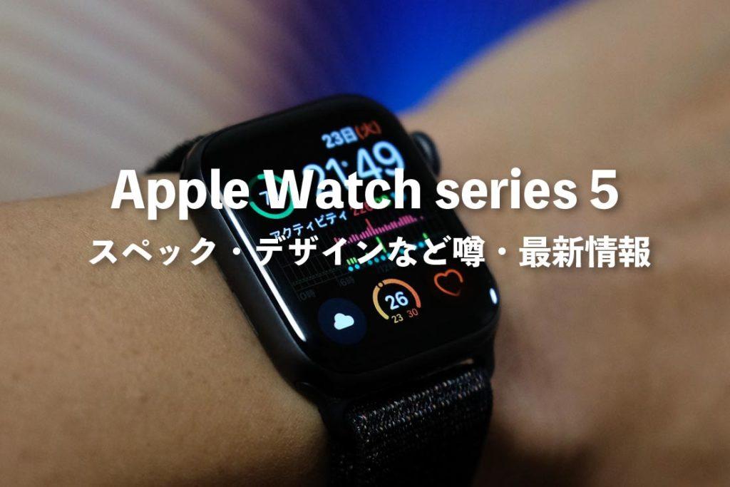 Apple Watch 5 スペック・デザインなど噂と最新情報