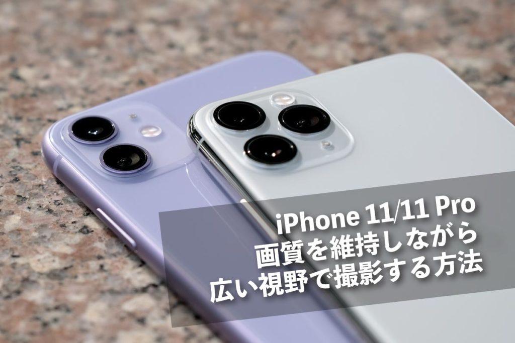 iPhone 11/11 Pro 画質を維持しながら広い視野で撮影する方法